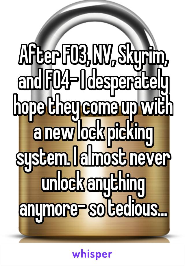 After FO3, NV, Skyrim, and FO4- I desperately hope they come up with a new lock picking system. I almost never unlock anything anymore- so tedious...