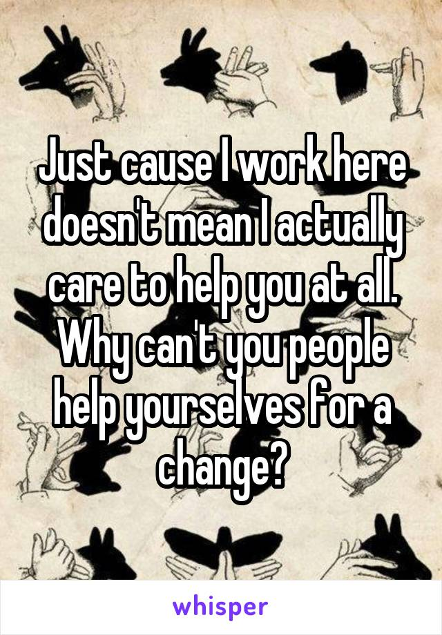Just cause I work here doesn't mean I actually care to help you at all. Why can't you people help yourselves for a change?