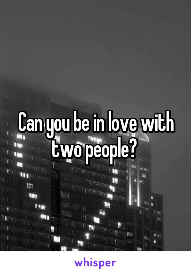 Can you be in love with two people?