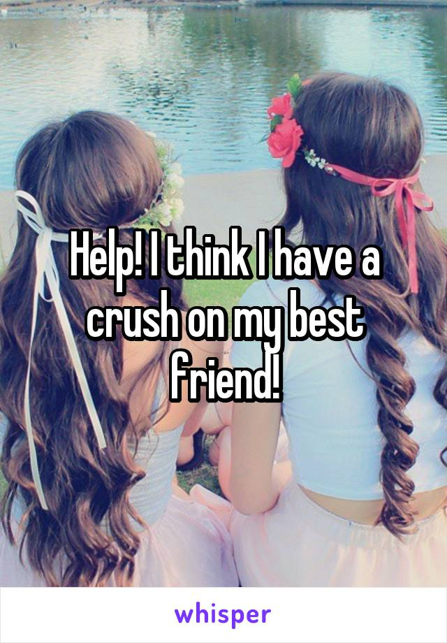 Help! I think I have a crush on my best friend!