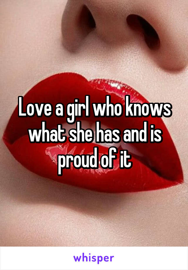 Love a girl who knows what she has and is proud of it