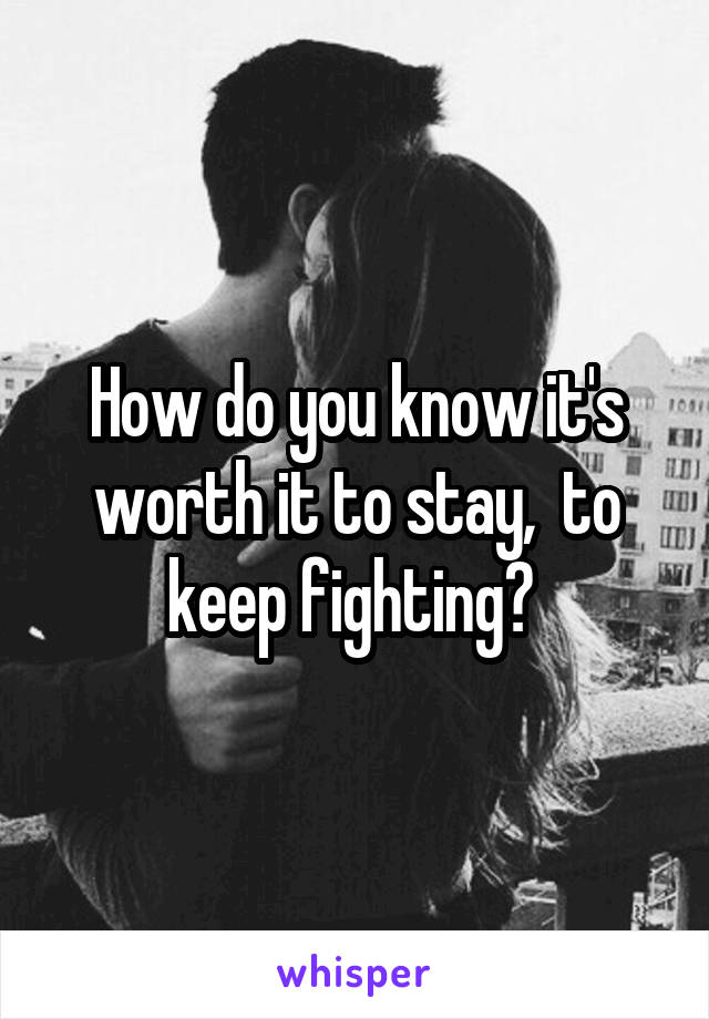 How do you know it's worth it to stay,  to keep fighting?
