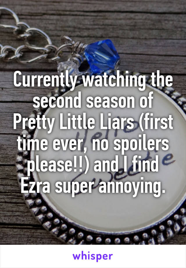 Currently watching the second season of Pretty Little Liars (first time ever, no spoilers please!!) and I find Ezra super annoying.