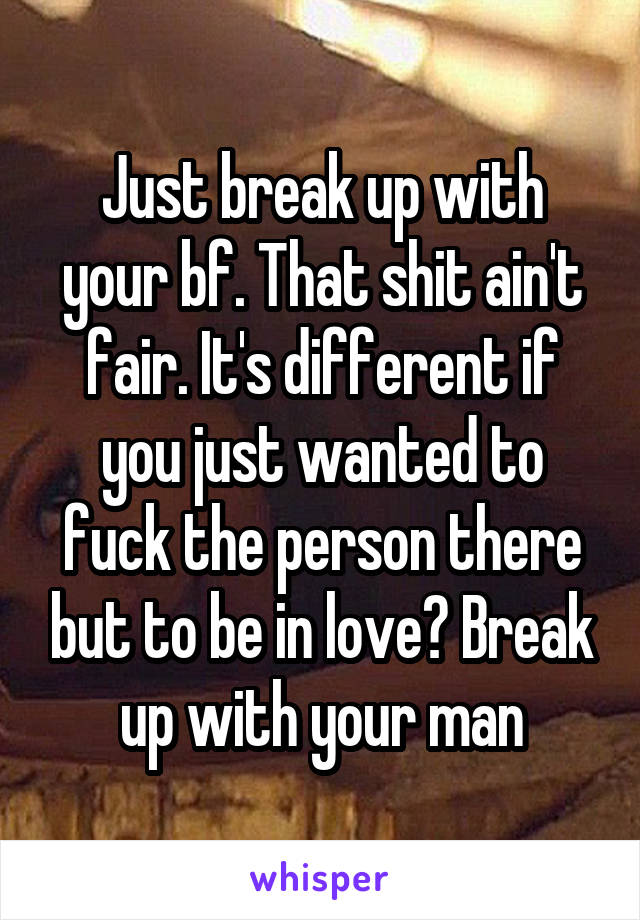 Just break up with your bf. That shit ain't fair. It's different if you just wanted to fuck the person there but to be in love? Break up with your man