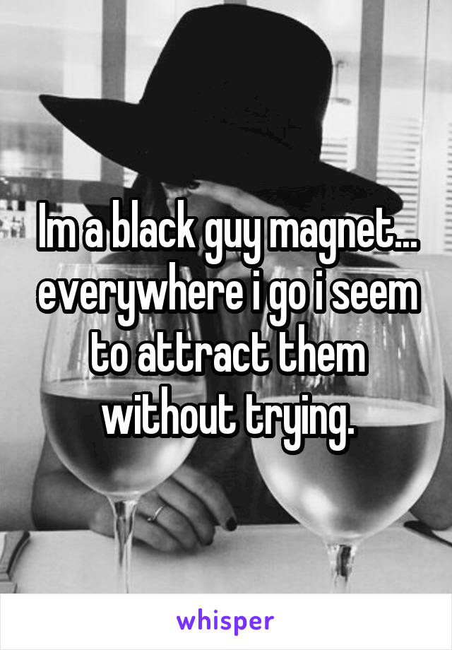 Im a black guy magnet... everywhere i go i seem to attract them without trying.