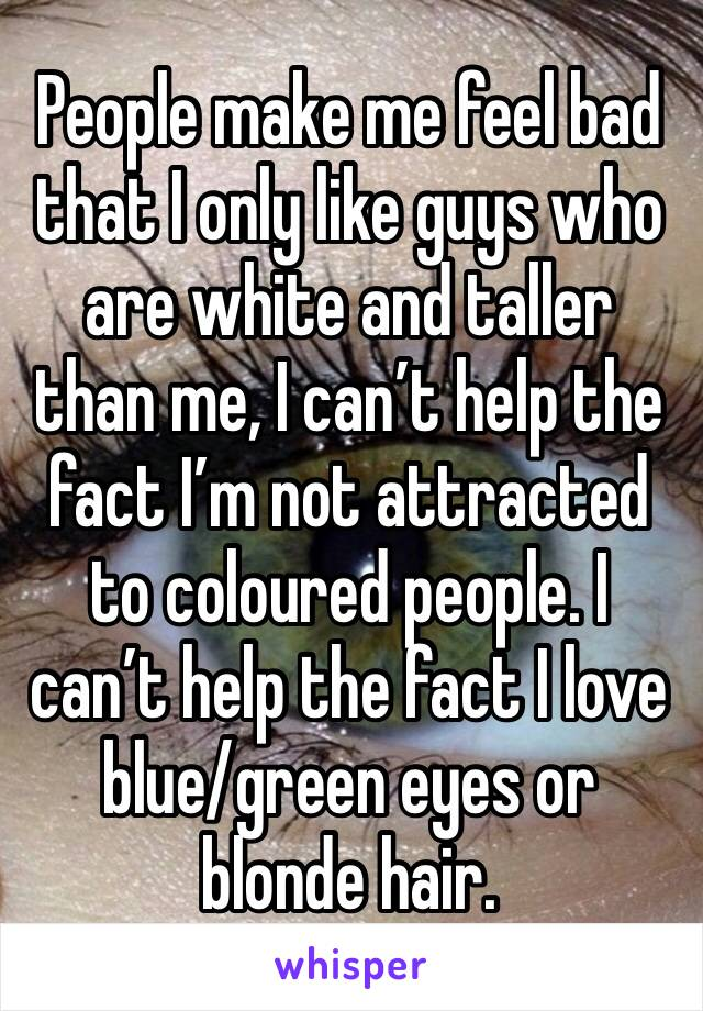 People make me feel bad that I only like guys who are white and taller than me, I can't help the fact I'm not attracted to coloured people. I can't help the fact I love blue/green eyes or blonde hair.
