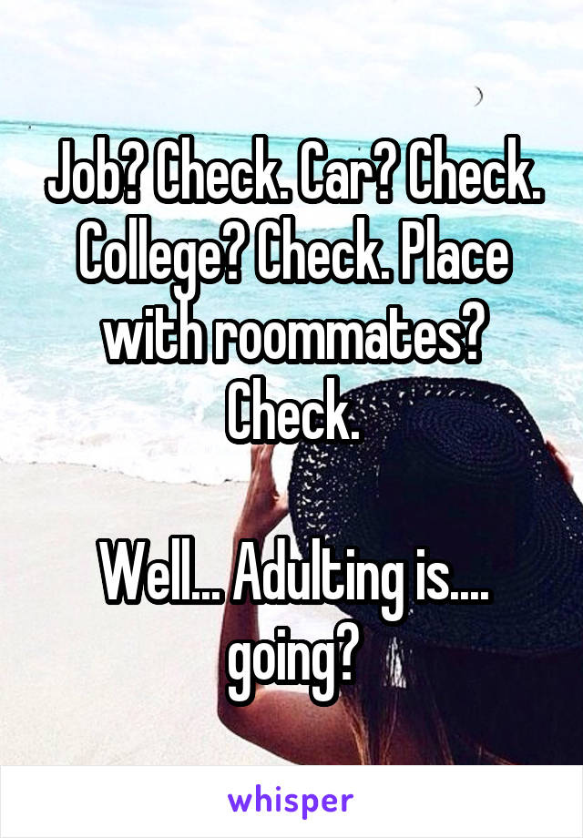 Job? Check. Car? Check. College? Check. Place with roommates? Check.  Well... Adulting is.... going?