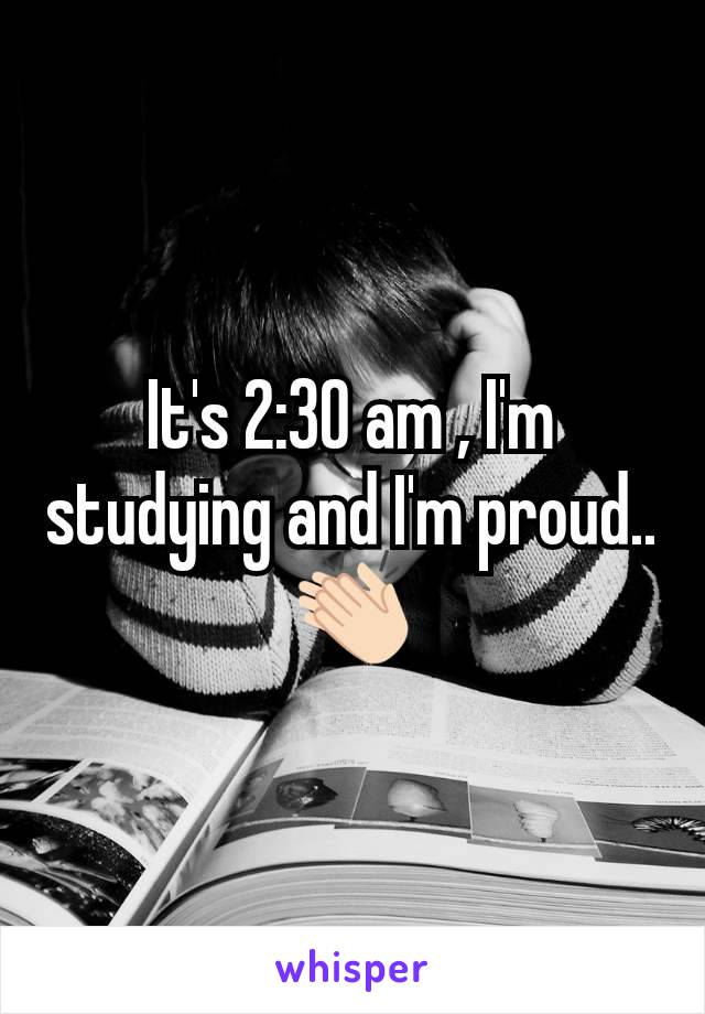 It's 2:30 am , I'm studying and I'm proud..👏🏻