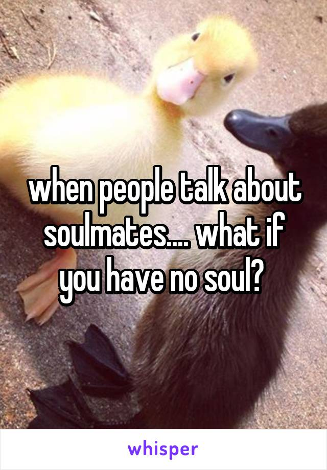 when people talk about soulmates.... what if you have no soul?