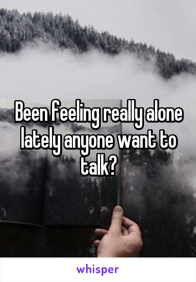 Been feeling really alone lately anyone want to talk?