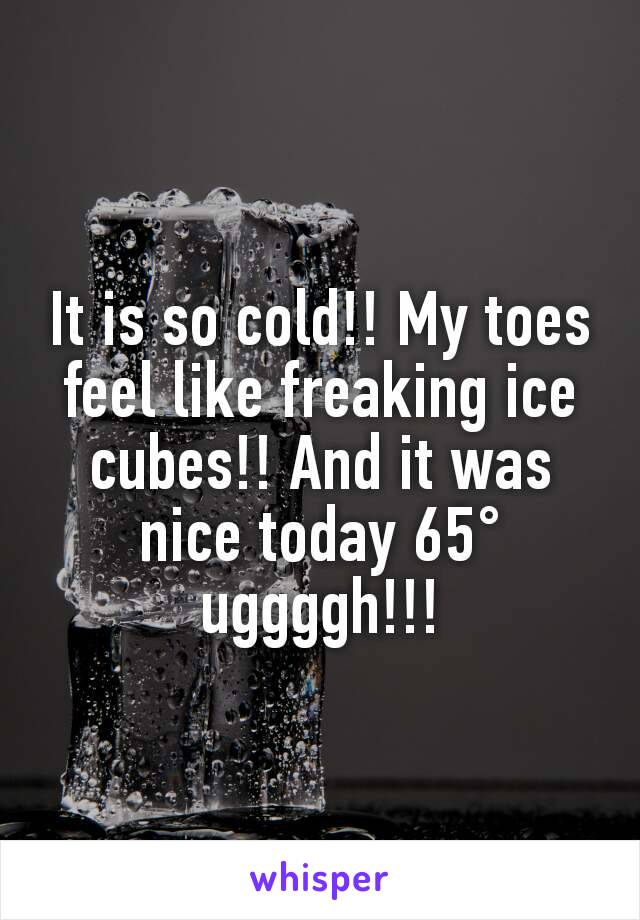 It is so cold!! My toes feel like freaking ice cubes!! And it was nice today 65° uggggh!!!