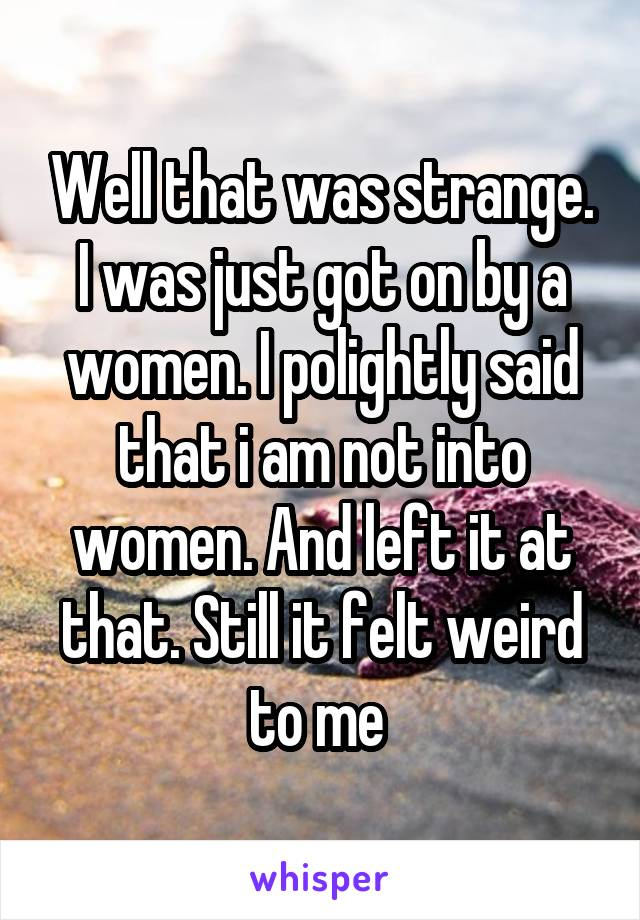Well that was strange. I was just got on by a women. I polightly said that i am not into women. And left it at that. Still it felt weird to me