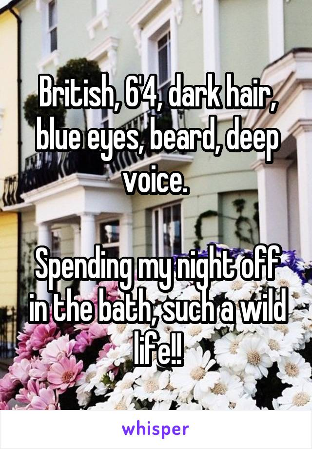 British, 6'4, dark hair, blue eyes, beard, deep voice.   Spending my night off in the bath, such a wild life!!