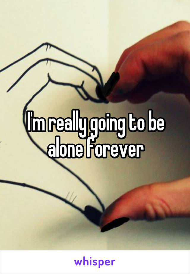I'm really going to be alone forever