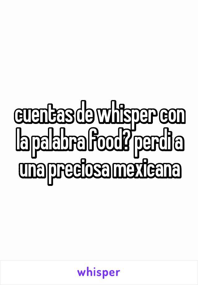 cuentas de whisper con la palabra food? perdi a una preciosa mexicana