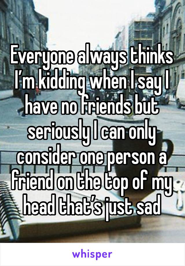 Everyone always thinks I'm kidding when I say I have no friends but seriously I can only consider one person a friend on the top of my head that's just sad