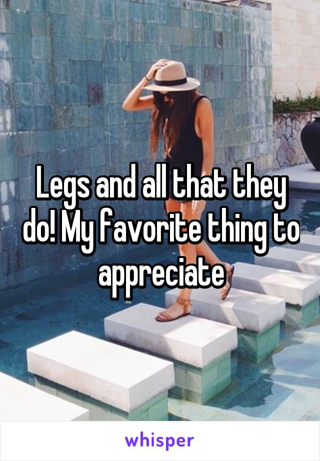 Legs and all that they do! My favorite thing to appreciate