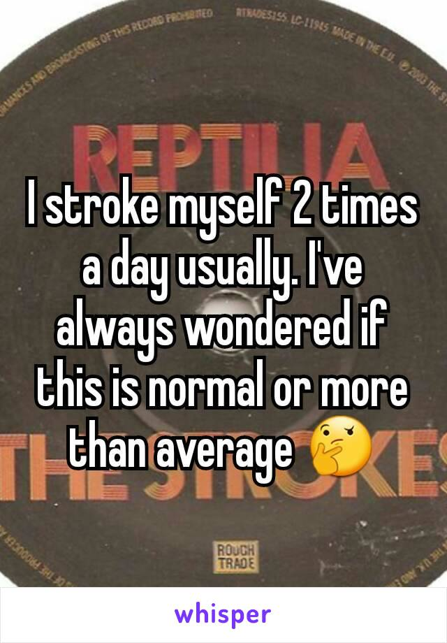 I stroke myself 2 times a day usually. I've always wondered if this is normal or more than average 🤔