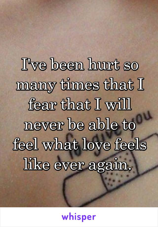 I've been hurt so many times that I fear that I will never be able to feel what love feels like ever again.
