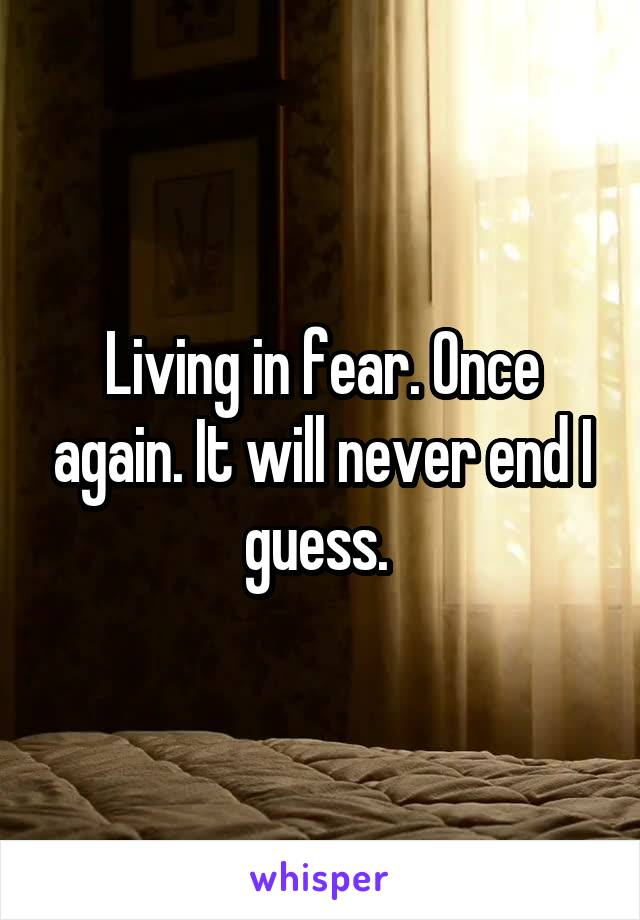 Living in fear. Once again. It will never end I guess.