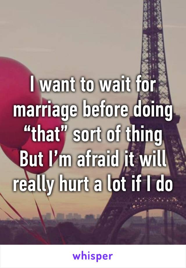"""I want to wait for marriage before doing """"that"""" sort of thing But I'm afraid it will really hurt a lot if I do"""