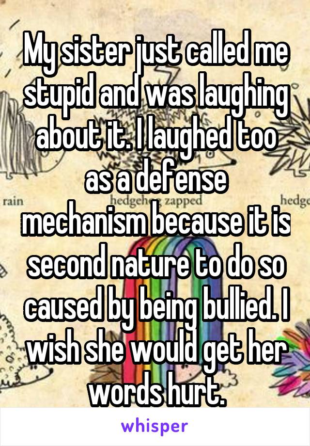 My sister just called me stupid and was laughing about it. I laughed too as a defense mechanism because it is second nature to do so caused by being bullied. I wish she would get her words hurt.