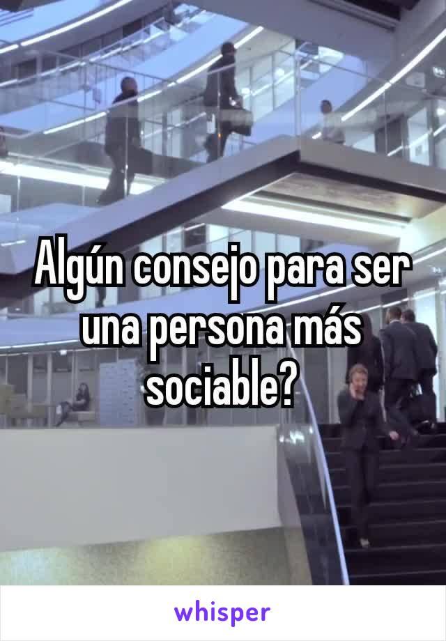 Algún consejo para ser una persona más sociable?