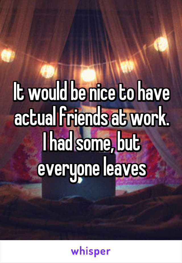 It would be nice to have actual friends at work. I had some, but everyone leaves