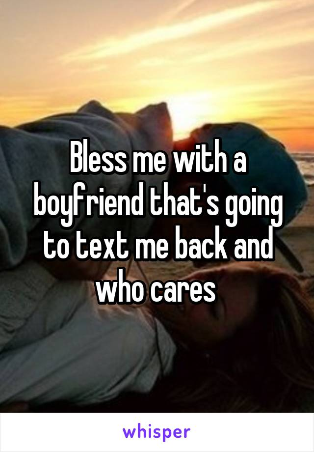 Bless me with a boyfriend that's going to text me back and who cares