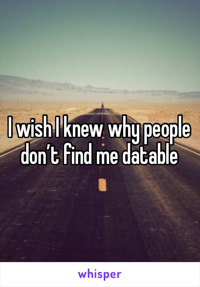 I wish I knew why people don't find me datable