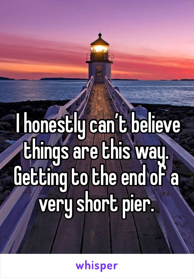 I honestly can't believe things are this way. Getting to the end of a very short pier.
