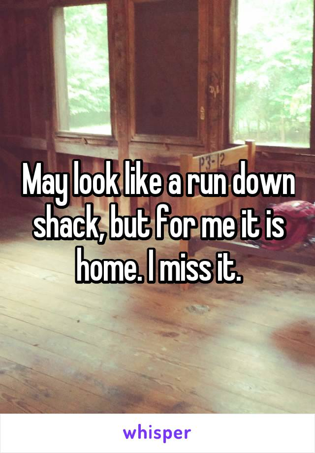 May look like a run down shack, but for me it is home. I miss it.