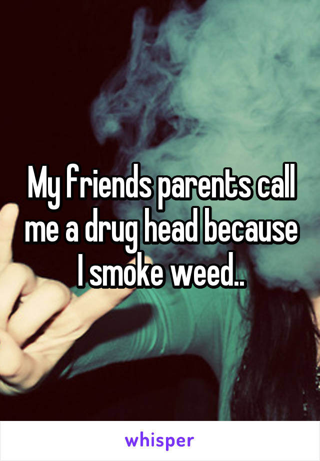 My friends parents call me a drug head because I smoke weed..
