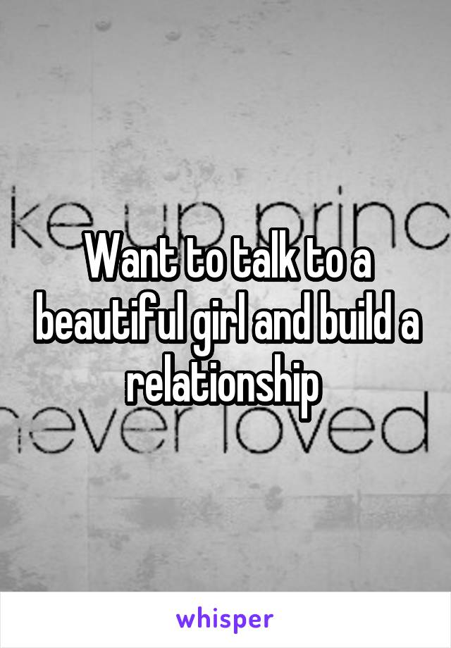 Want to talk to a beautiful girl and build a relationship