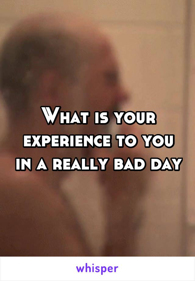 What is your experience to you in a really bad day