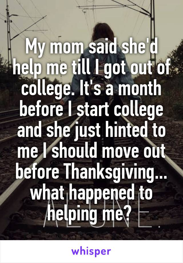 My mom said she'd help me till I got out of college. It's a month before I start college and she just hinted to me I should move out before Thanksgiving... what happened to helping me?