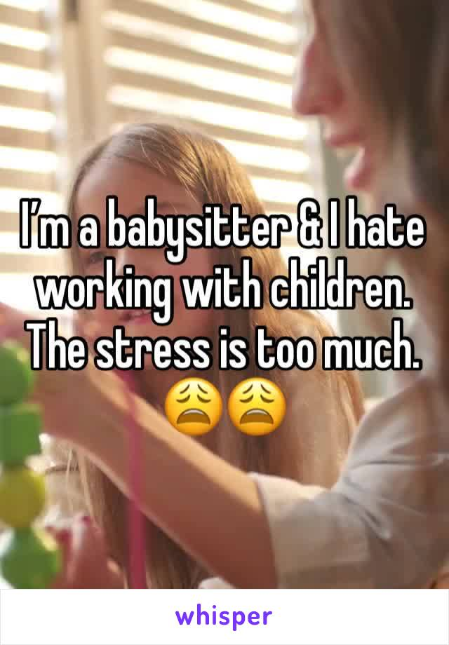 I'm a babysitter & I hate working with children. The stress is too much. 😩😩