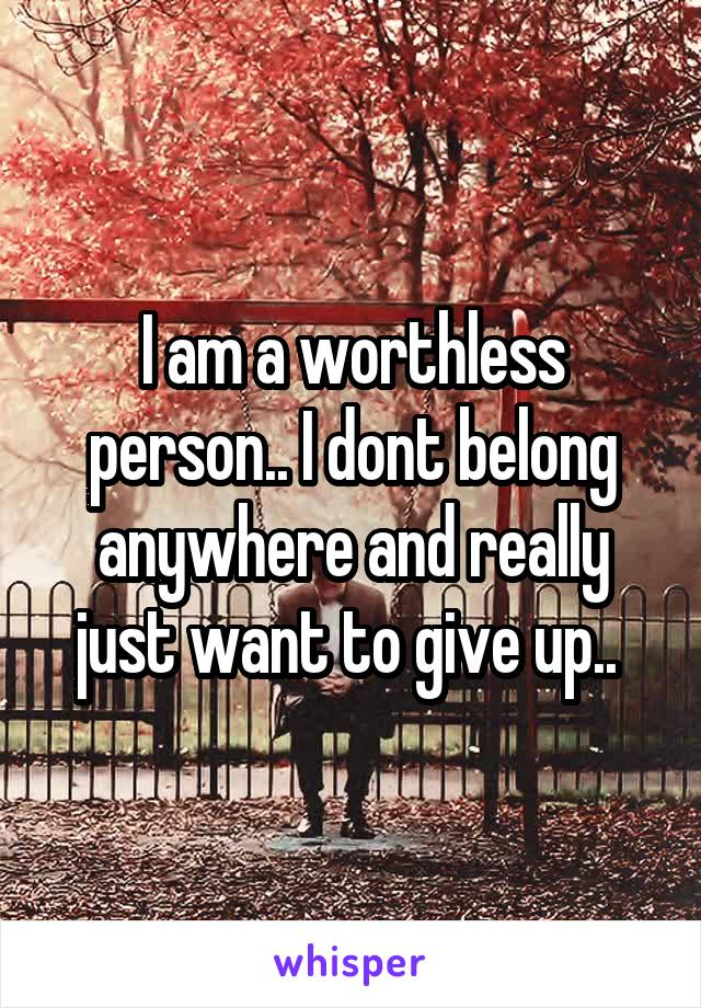 I am a worthless person.. I dont belong anywhere and really just want to give up..