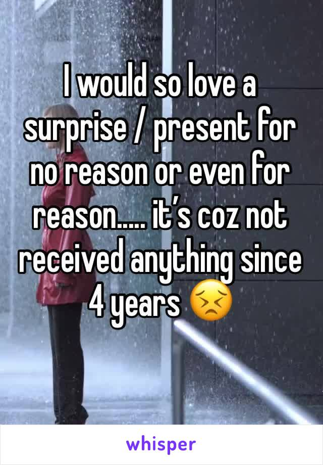 I would so love a surprise / present for no reason or even for reason..... it's coz not received anything since 4 years 😣