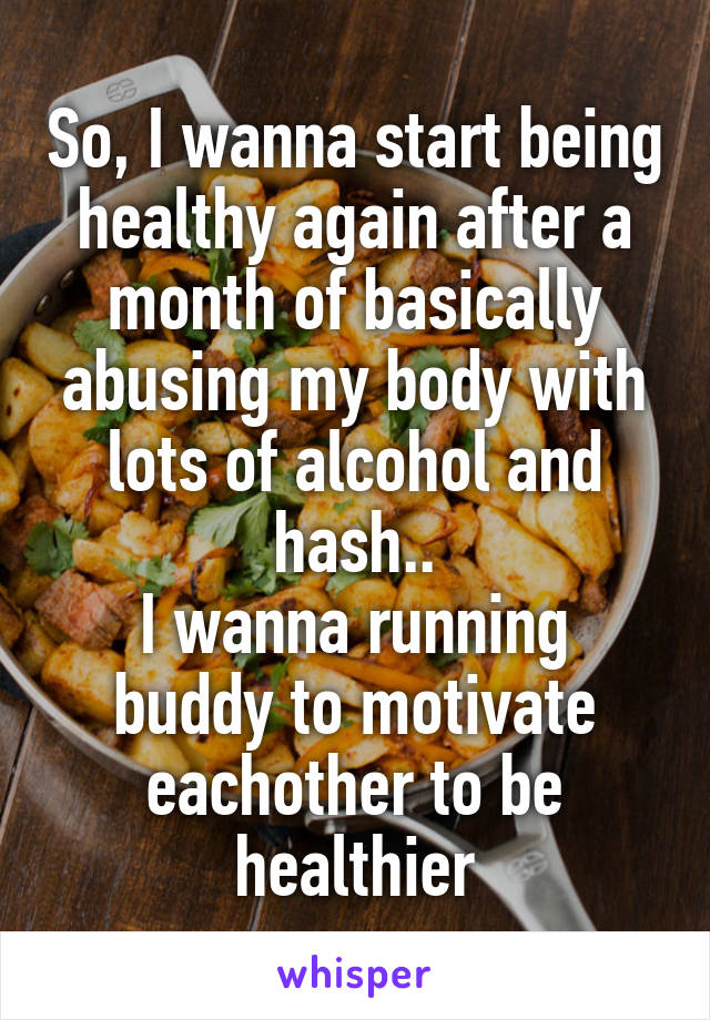 So, I wanna start being healthy again after a month of basically abusing my body with lots of alcohol and hash.. I wanna running buddy to motivate eachother to be healthier