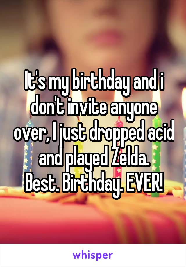 It's my birthday and i don't invite anyone over, I just dropped acid and played Zelda. Best. Birthday. EVER!