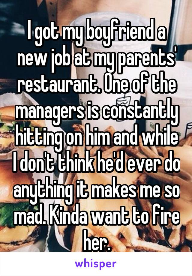 I got my boyfriend a new job at my parents' restaurant. One of the managers is constantly hitting on him and while I don't think he'd ever do anything it makes me so mad. Kinda want to fire her.