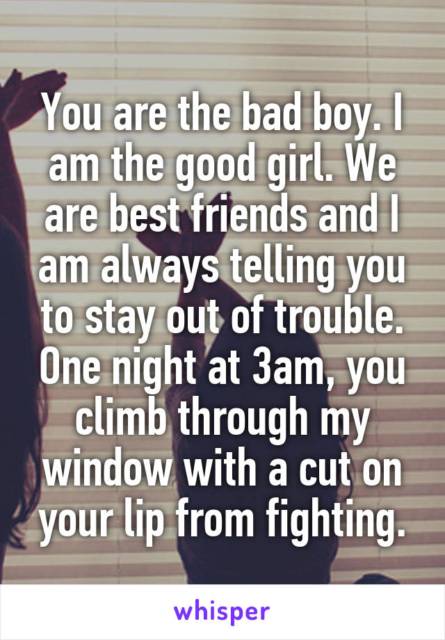 You are the bad boy. I am the good girl. We are best friends and I am always telling you to stay out of trouble. One night at 3am, you climb through my window with a cut on your lip from fighting.