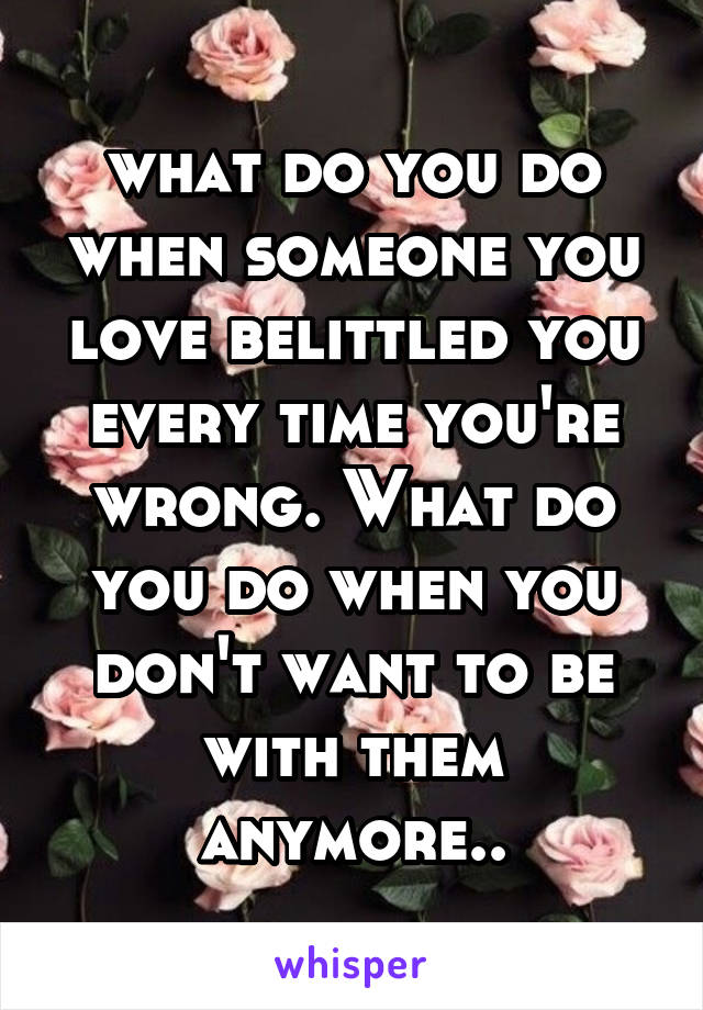 what do you do when someone you love belittled you every time you're wrong. What do you do when you don't want to be with them anymore..
