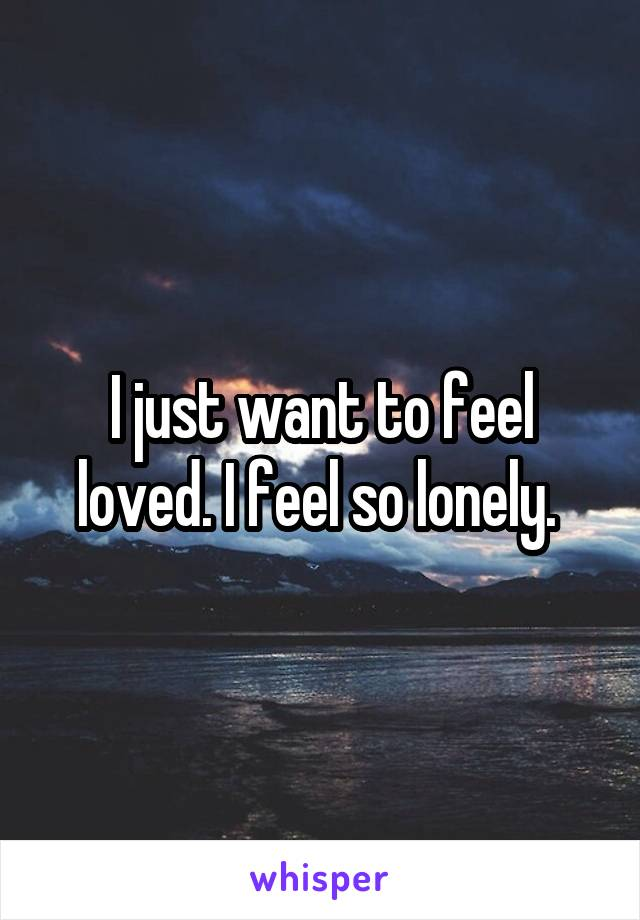 I just want to feel loved. I feel so lonely.
