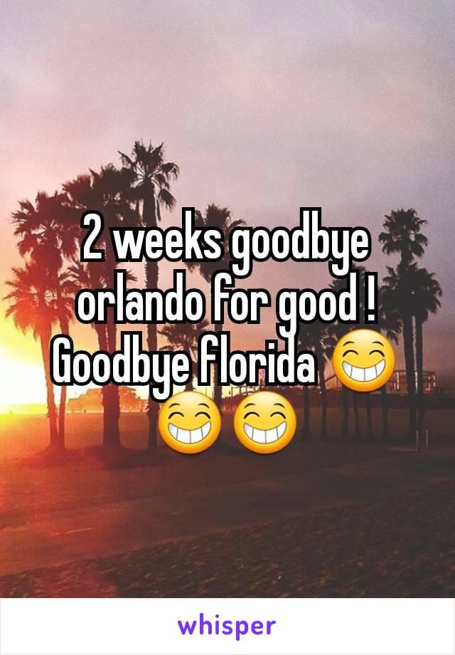 2 weeks goodbye orlando for good ! Goodbye florida 😁😁😁