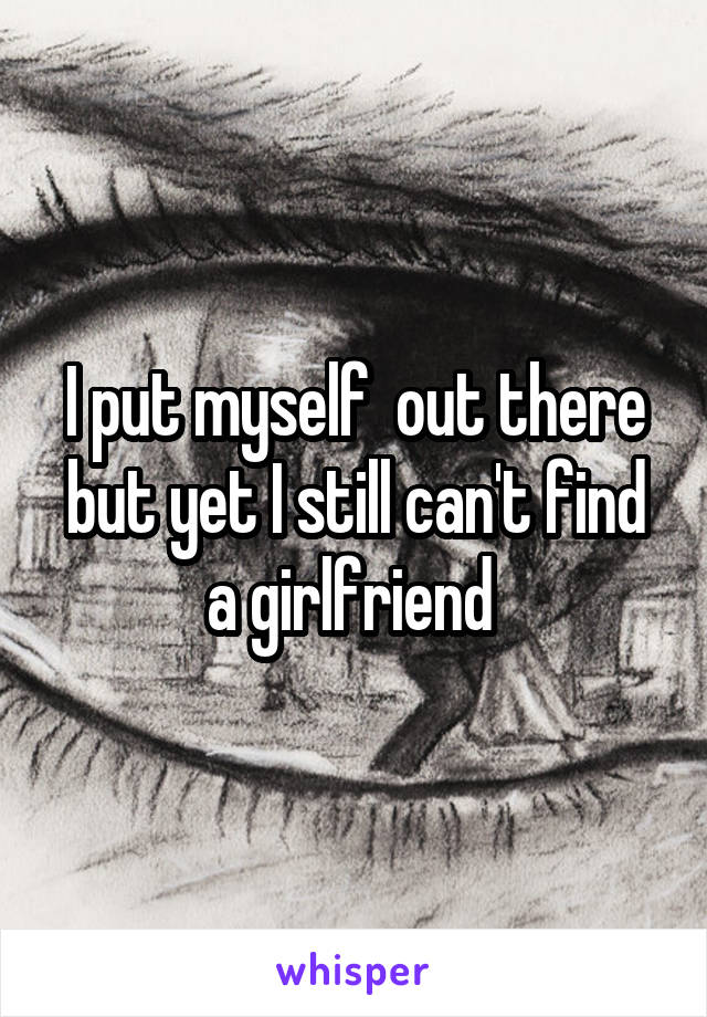 I put myself  out there but yet I still can't find a girlfriend