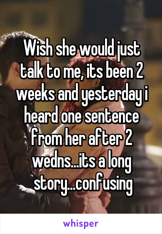 Wish she would just talk to me, its been 2 weeks and yesterday i heard one sentence from her after 2 wedns...its a long  story...confusing