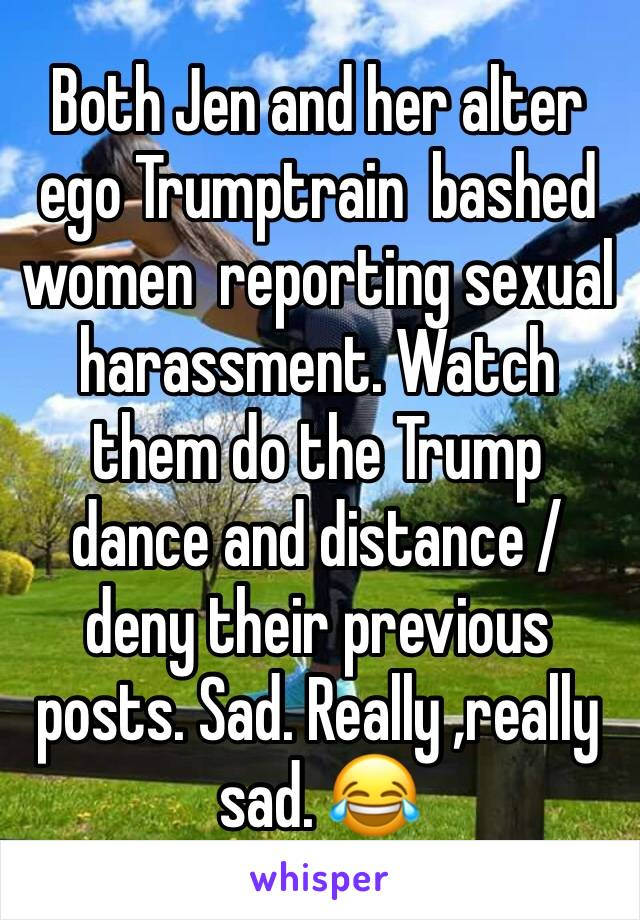 Both Jen and her alter ego Trumptrain  bashed women  reporting sexual harassment. Watch them do the Trump dance and distance /deny their previous posts. Sad. Really ,really sad. 😂