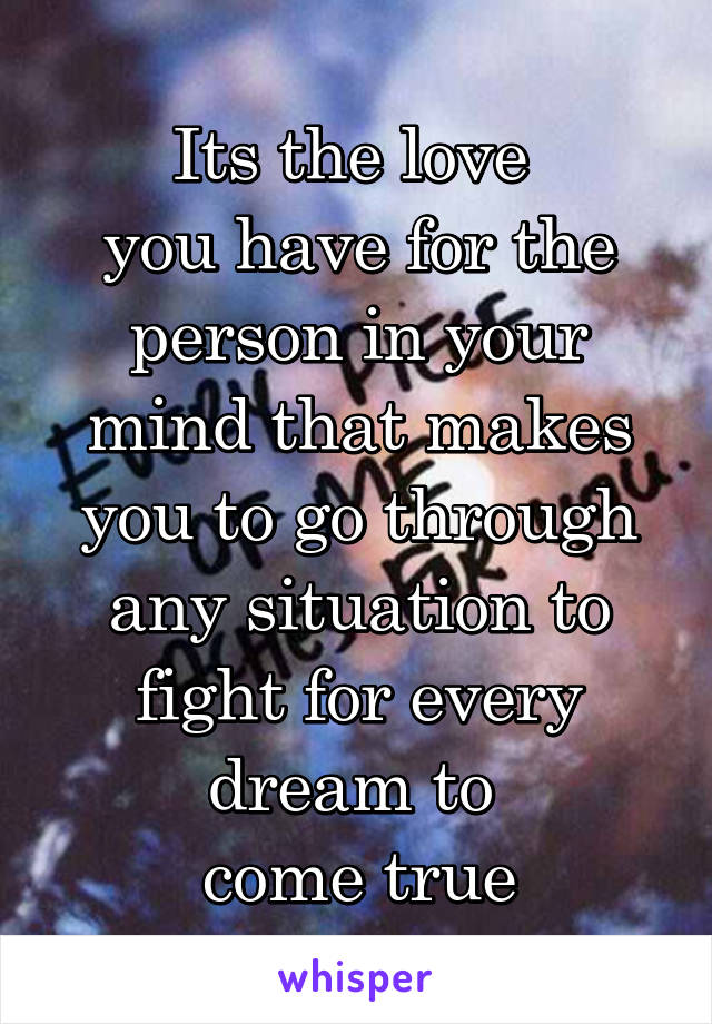 Its the love  you have for the person in your mind that makes you to go through any situation to fight for every dream to  come true